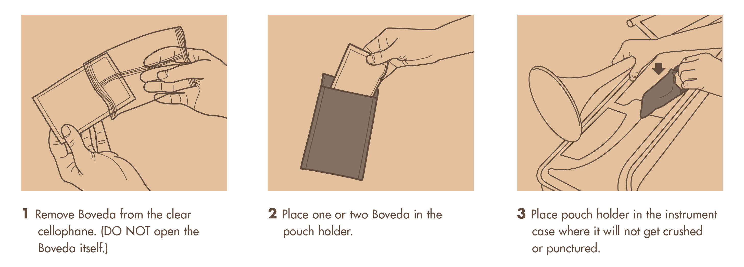 1. Remove Boveda from the clear cellophane. (DO NOT open the Boveda itself). 2. Place one or two Boveda in the pouch holder. 3. Place pouch holder in the instrument case where it will not get crushed or punctured.